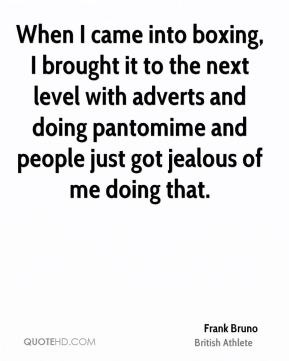 Frank Bruno - When I came into boxing, I brought it to the next level with adverts and doing pantomime and people just got jealous of me doing that.