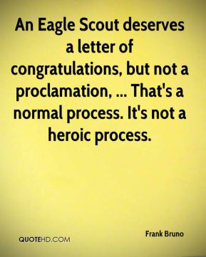 Frank Bruno - An Eagle Scout deserves a letter of congratulations, but not a proclamation, ... That's a normal process. It's not a heroic process.