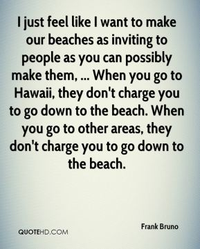 Frank Bruno - I just feel like I want to make our beaches as inviting to people as you can possibly make them, ... When you go to Hawaii, they don't charge you to go down to the beach. When you go to other areas, they don't charge you to go down to the beach.