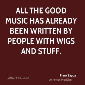 Frank Zappa - All the good music has already been written by people with wigs and stuff.