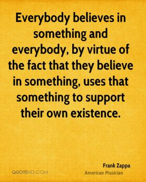Everybody believes in something and everybody, by virtue of the fact that they believe in something, uses that something to support their own existence.