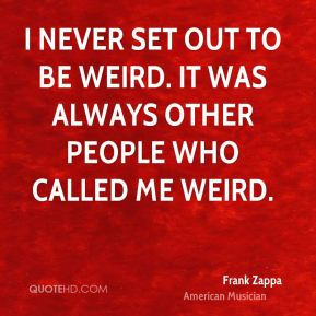 I never set out to be weird. It was always other people who called me weird.