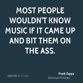 Frank Zappa - Most people wouldn't know music if it came up and bit them on the ass.