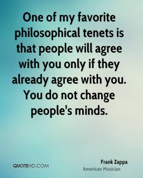 Frank Zappa - One of my favorite philosophical tenets is that people will agree with you only if they already agree with you. You do not change people's minds.
