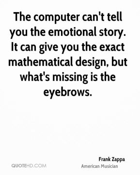 The computer can't tell you the emotional story. It can give you the exact mathematical design, but what's missing is the eyebrows.
