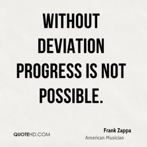 Frank Zappa - Without deviation progress is not possible.