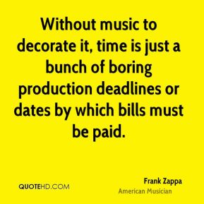 Frank Zappa - Without music to decorate it, time is just a bunch of boring production deadlines or dates by which bills must be paid.