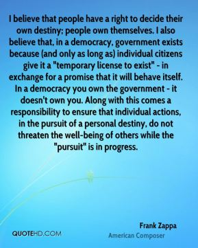 "I believe that people have a right to decide their own destiny; people own themselves. I also believe that, in a democracy, government exists because (and only as long as) individual citizens give it a ""temporary license to exist"" - in exchange for a promise that it will behave itself. In a democracy you own the government - it doesn't own you. Along with this comes a responsibility to ensure that individual actions, in the pursuit of a personal destiny, do not threaten the well-being of others while the ""pursuit"" is in progress."