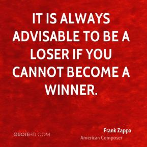 It is always advisable to be a loser if you cannot become a winner.