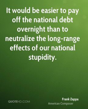 Frank Zappa - It would be easier to pay off the national debt overnight than to neutralize the long-range effects of our national stupidity.