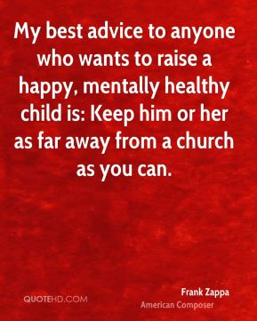 My best advice to anyone who wants to raise a happy, mentally healthy child is: Keep him or her as far away from a church as you can.