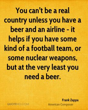 Frank Zappa - You can't be a real country unless you have a beer and an airline - it helps if you have some kind of a football team, or some nuclear weapons, but at the very least you need a beer.