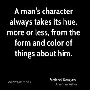A man's character always takes its hue, more or less, from the form and color of things about him.