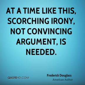 Frederick Douglass - At a time like this, scorching irony, not convincing argument, is needed.