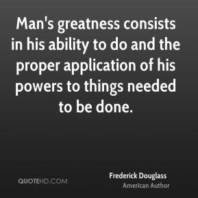 Man's greatness consists in his ability to do and the proper application of his powers to things needed to be done.