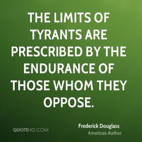 Frederick Douglass - The limits of tyrants are prescribed by the endurance of those whom they oppose.