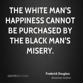 Frederick Douglass - The white man's happiness cannot be purchased by the black man's misery.