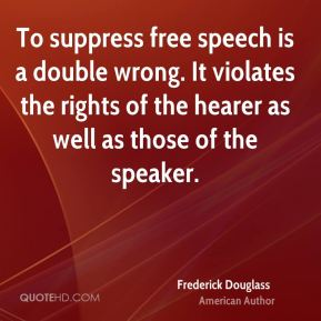 Frederick Douglass - To suppress free speech is a double wrong. It violates the rights of the hearer as well as those of the speaker.