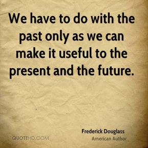 Frederick Douglass - We have to do with the past only as we can make it useful to the present and the future.