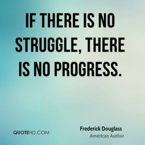 If there is no struggle, there is no progress.