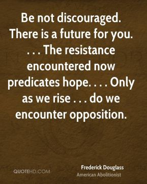 Frederick Douglass - Be not discouraged. There is a future for you. . . . The resistance encountered now predicates hope. . . . Only as we rise . . . do we encounter opposition.