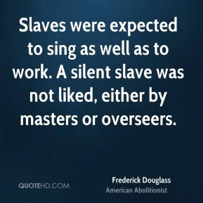 Frederick Douglass - Slaves were expected to sing as well as to work. A silent slave was not liked, either by masters or overseers.