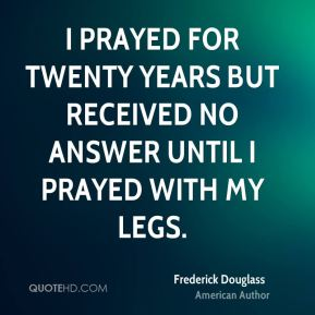 I prayed for twenty years but received no answer until I prayed with my legs.