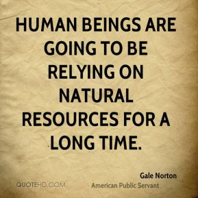 Gale Norton - Human beings are going to be relying on natural resources for a long time.