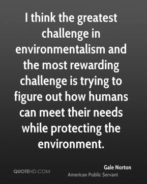 I think the greatest challenge in environmentalism and the most rewarding challenge is trying to figure out how humans can meet their needs while protecting the environment.