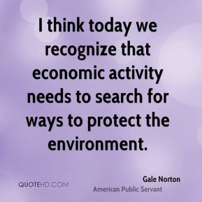 I think today we recognize that economic activity needs to search for ways to protect the environment.