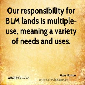 Gale Norton - Our responsibility for BLM lands is multiple-use, meaning a variety of needs and uses.