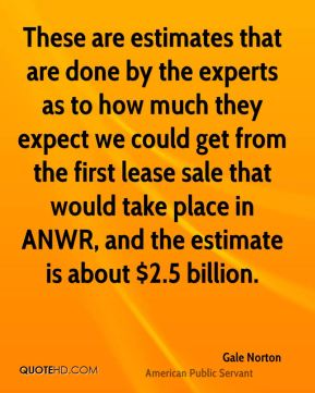 Gale Norton - These are estimates that are done by the experts as to how much they expect we could get from the first lease sale that would take place in ANWR, and the estimate is about $2.5 billion.