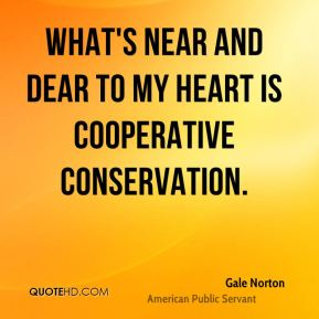 Gale Norton - What's near and dear to my heart is cooperative conservation.