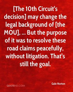 Gale Norton - [The 10th Circuit's decision] may change the legal background of [the MOU], ... But the purpose of it was to resolve these road claims peacefully, without litigation. That's still the goal.
