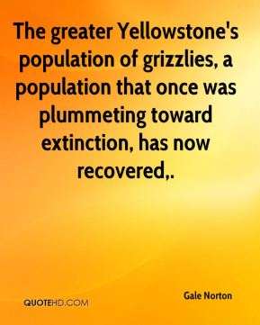 Gale Norton - The greater Yellowstone's population of grizzlies, a population that once was plummeting toward extinction, has now recovered.