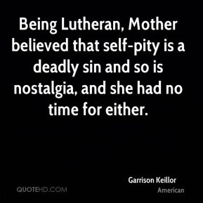 Garrison Keillor - Being Lutheran, Mother believed that self-pity is a deadly sin and so is nostalgia, and she had no time for either.