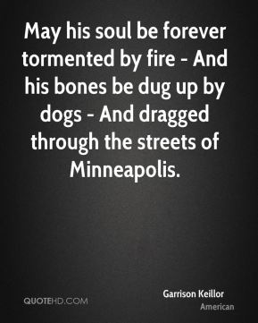 Garrison Keillor - May his soul be forever tormented by fire - And his bones be dug up by dogs - And dragged through the streets of Minneapolis.
