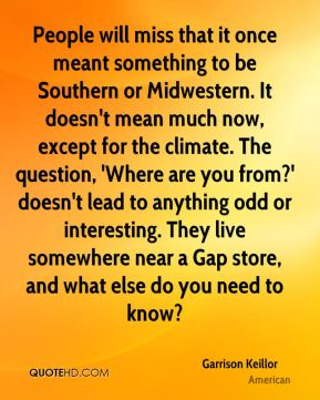 Garrison Keillor - People will miss that it once meant something to be Southern or Midwestern. It doesn't mean much now, except for the climate. The question, 'Where are you from?' doesn't lead to anything odd or interesting. They live somewhere near a Gap store, and what else do you need to know?