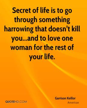 Garrison Keillor - Secret of life is to go through something harrowing that doesn't kill you...and to love one woman for the rest of your life.