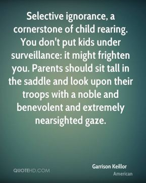 Garrison Keillor - Selective ignorance, a cornerstone of child rearing. You don't put kids under surveillance: it might frighten you. Parents should sit tall in the saddle and look upon their troops with a noble and benevolent and extremely nearsighted gaze.