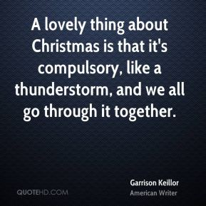 Garrison Keillor - A lovely thing about Christmas is that it's compulsory, like a thunderstorm, and we all go through it together.