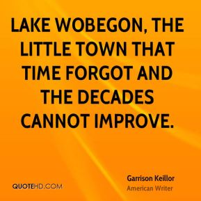 Lake Wobegon, the little town that time forgot and the decades cannot improve.