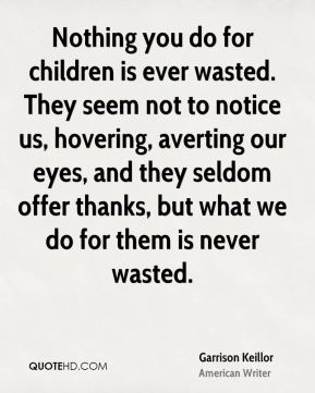 Nothing you do for children is ever wasted. They seem not to notice us, hovering, averting our eyes, and they seldom offer thanks, but what we do for them is never wasted.