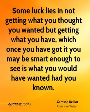 Some luck lies in not getting what you thought you wanted but getting what you have, which once you have got it you may be smart enough to see is what you would have wanted had you known.