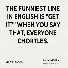 "The funniest line in English is ""Get it?"" When you say that, everyone chortles."