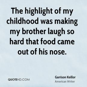 Garrison Keillor - The highlight of my childhood was making my brother laugh so hard that food came out of his nose.