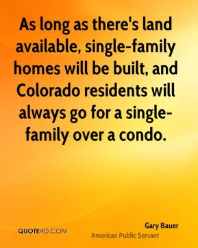 Gary Bauer - As long as there's land available, single-family homes will be built, and Colorado residents will always go for a single-family over a condo.