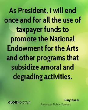 Gary Bauer - As President, I will end once and for all the use of taxpayer funds to promote the National Endowment for the Arts and other programs that subsidize amoral and degrading activities.