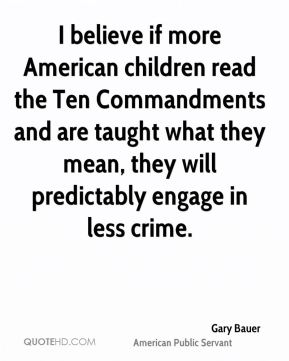 Gary Bauer - I believe if more American children read the Ten Commandments and are taught what they mean, they will predictably engage in less crime.