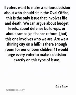If voters want to make a serious decision about who should sit in the Oval Office, this is the only issue that involves life and death. We can argue about budget levels, about defense build-ups, or about campaign finance reform. [but] this one involves who we are. Are we a shining city on a hill? Is there enough room for our unborn children? I would urge every voter to make a decision exactly on this type of issue.